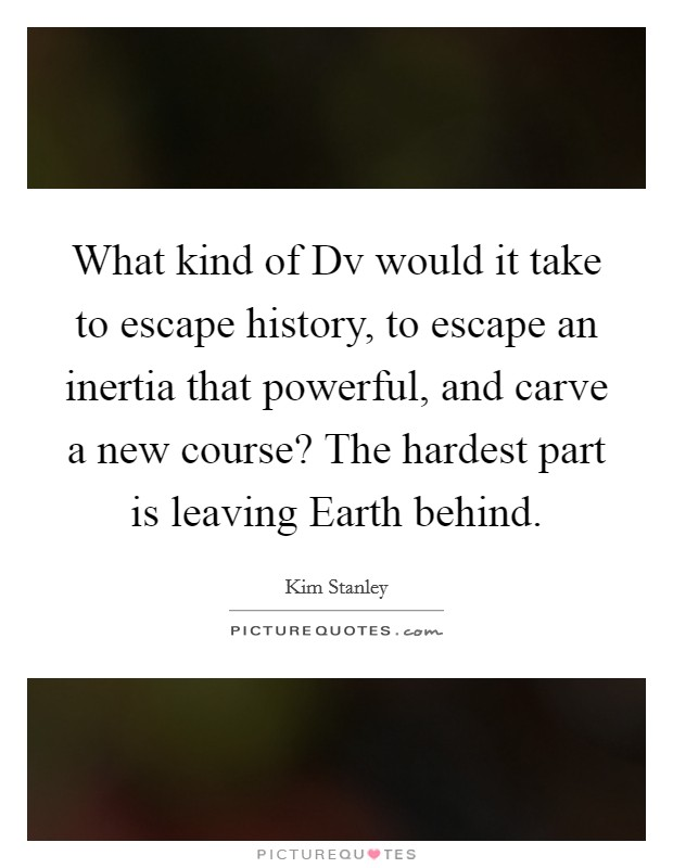What kind of Dv would it take to escape history, to escape an inertia that powerful, and carve a new course? The hardest part is leaving Earth behind Picture Quote #1