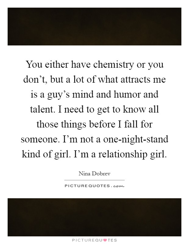 You either have chemistry or you don't, but a lot of what attracts me is a guy's mind and humor and talent. I need to get to know all those things before I fall for someone. I'm not a one-night-stand kind of girl. I'm a relationship girl Picture Quote #1