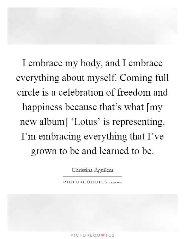 I embrace my body, and I embrace everything about myself. Coming full circle is a celebration of freedom and happiness because that's what [my new album] 'Lotus' is representing. I'm embracing everything that I've grown to be and learned to be Picture Quote #1