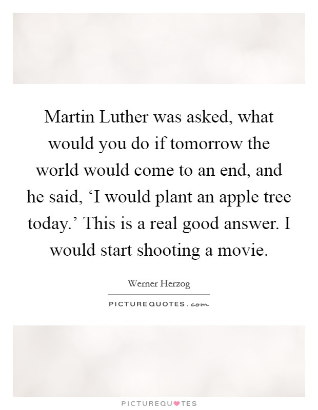 Martin Luther was asked, what would you do if tomorrow the world would come to an end, and he said, 'I would plant an apple tree today.' This is a real good answer. I would start shooting a movie Picture Quote #1