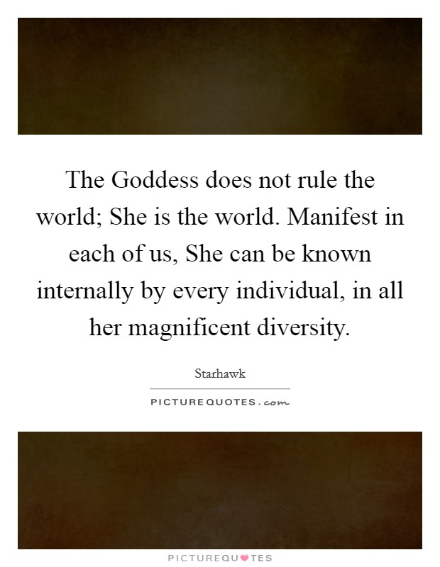 The Goddess does not rule the world; She is the world. Manifest in each of us, She can be known internally by every individual, in all her magnificent diversity Picture Quote #1