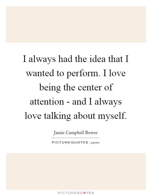 I always had the idea that I wanted to perform. I love being the center of attention - and I always love talking about myself Picture Quote #1