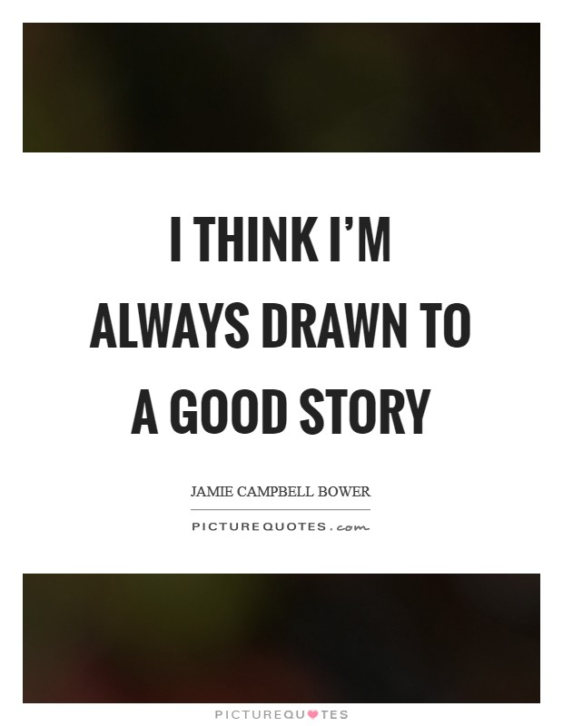 I think I'm always drawn to a good story Picture Quote #1