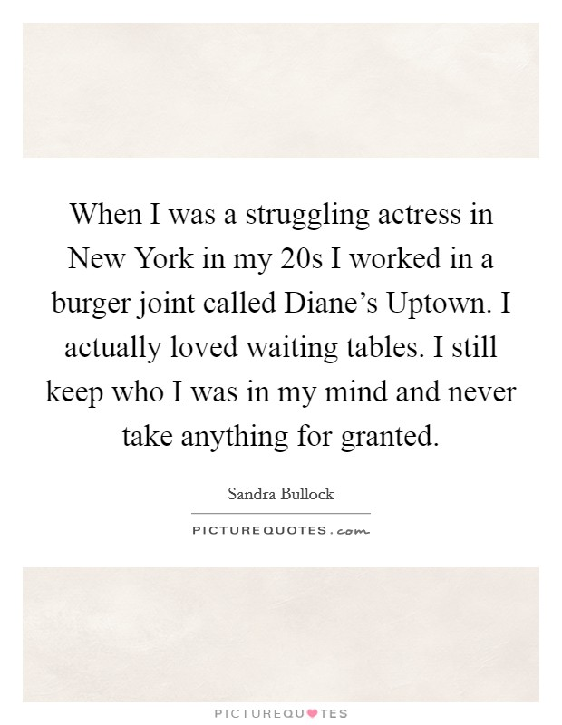 When I was a struggling actress in New York in my 20s I worked in a burger joint called Diane's Uptown. I actually loved waiting tables. I still keep who I was in my mind and never take anything for granted Picture Quote #1
