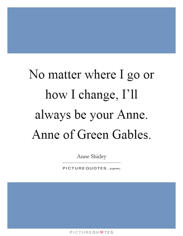 No matter where I go or how I change, I'll always be your Anne. Anne of Green Gables Picture Quote #1