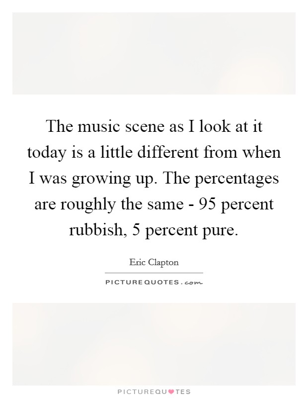 The music scene as I look at it today is a little different from when I was growing up. The percentages are roughly the same - 95 percent rubbish, 5 percent pure Picture Quote #1