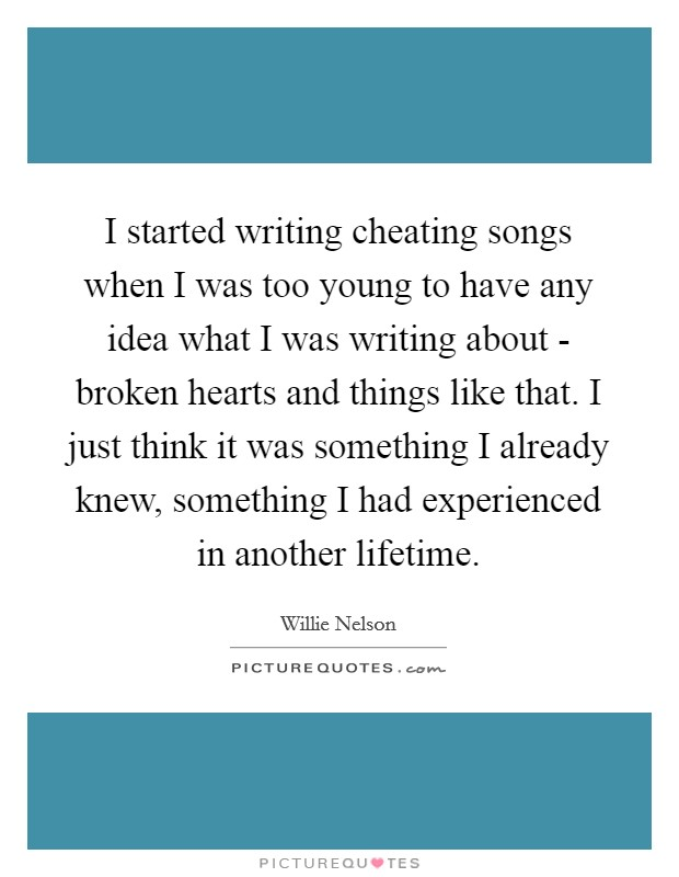 I started writing cheating songs when I was too young to have any idea what I was writing about - broken hearts and things like that. I just think it was something I already knew, something I had experienced in another lifetime Picture Quote #1