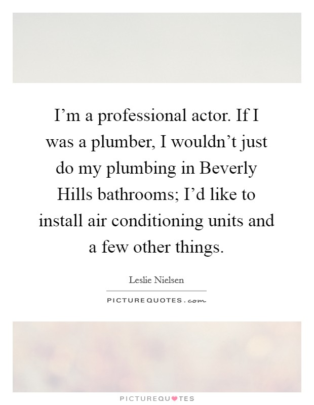 I'm a professional actor. If I was a plumber, I wouldn't just do my plumbing in Beverly Hills bathrooms; I'd like to install air conditioning units and a few other things Picture Quote #1