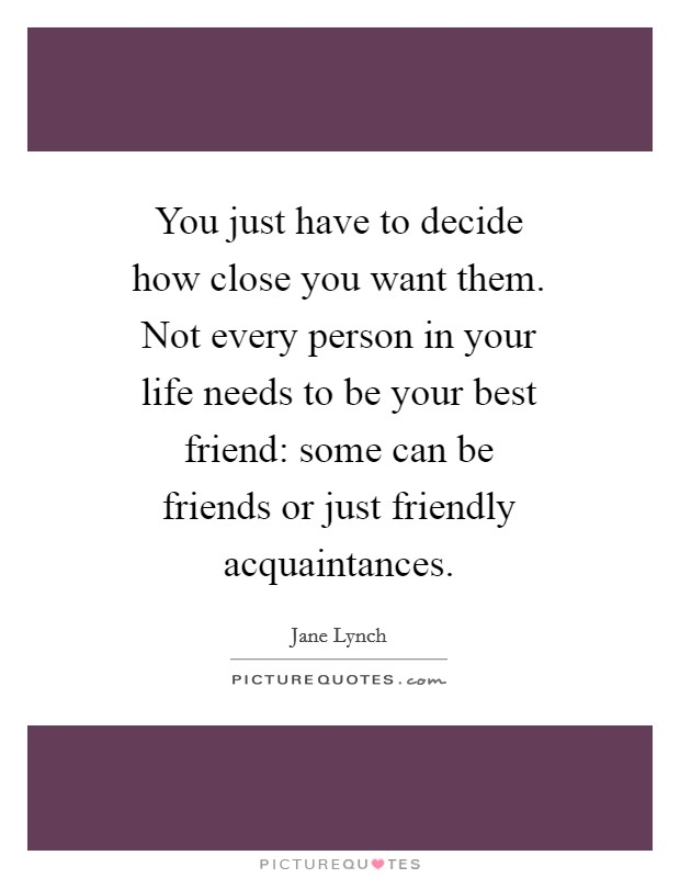 You just have to decide how close you want them. Not every person in your life needs to be your best friend: some can be friends or just friendly acquaintances Picture Quote #1