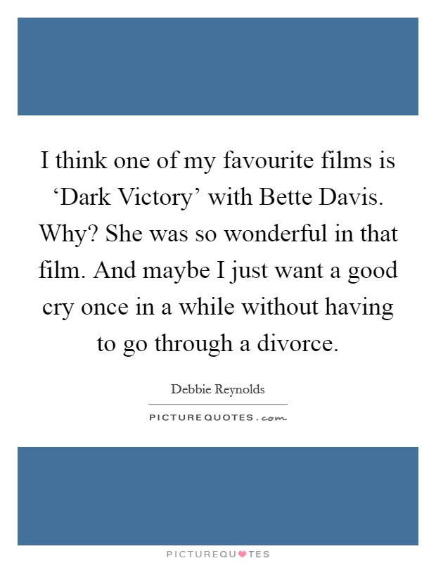 I think one of my favourite films is 'Dark Victory' with Bette Davis. Why? She was so wonderful in that film. And maybe I just want a good cry once in a while without having to go through a divorce Picture Quote #1