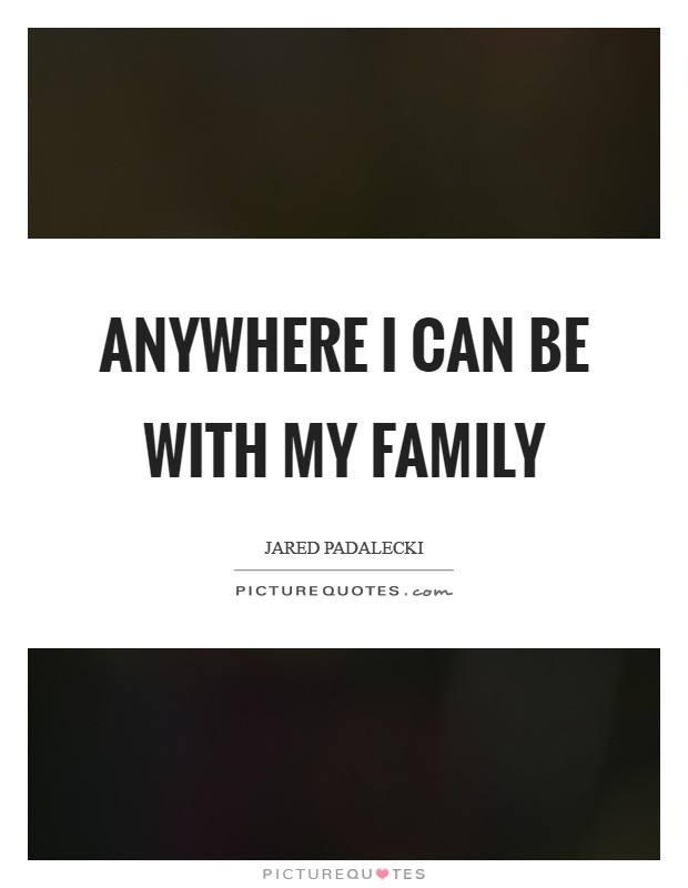 Anywhere I can be with my family Picture Quote #1