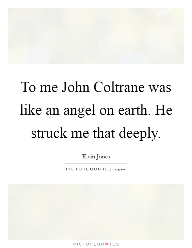 To me John Coltrane was like an angel on earth. He struck me that deeply Picture Quote #1