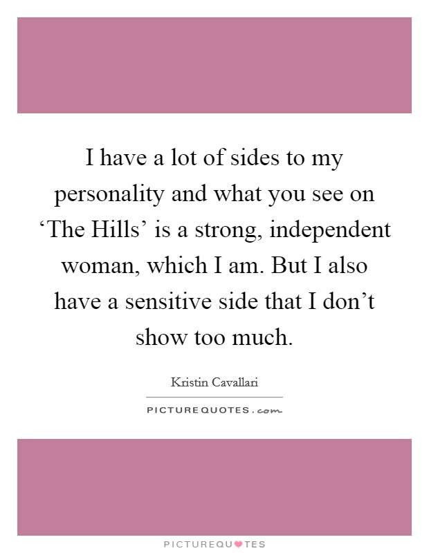 I have a lot of sides to my personality and what you see on 'The Hills' is a strong, independent woman, which I am. But I also have a sensitive side that I don't show too much Picture Quote #1