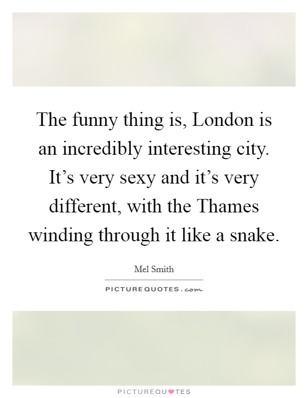The funny thing is, London is an incredibly interesting city. It's very sexy and it's very different, with the Thames winding through it like a snake Picture Quote #1