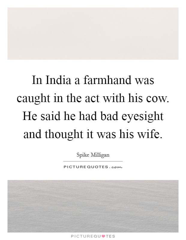 In India a farmhand was caught in the act with his cow. He said he had bad eyesight and thought it was his wife Picture Quote #1