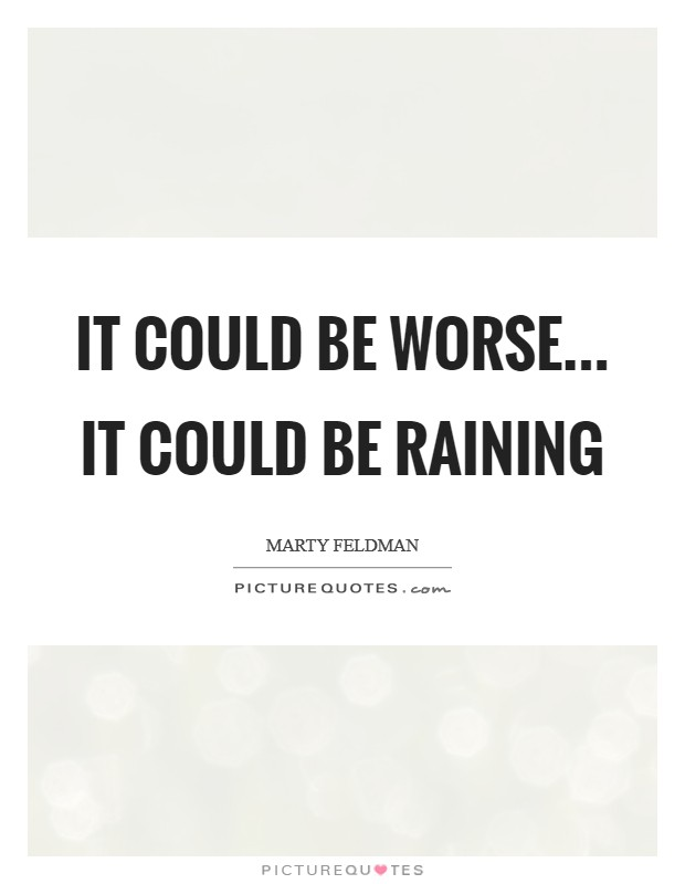 It could be worse... It could be raining Picture Quote #1