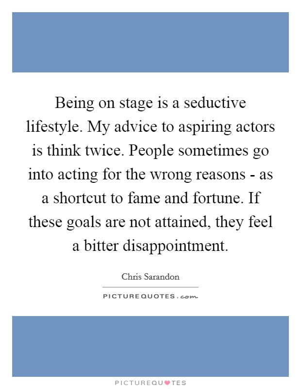 Being on stage is a seductive lifestyle. My advice to aspiring actors is think twice. People sometimes go into acting for the wrong reasons - as a shortcut to fame and fortune. If these goals are not attained, they feel a bitter disappointment Picture Quote #1