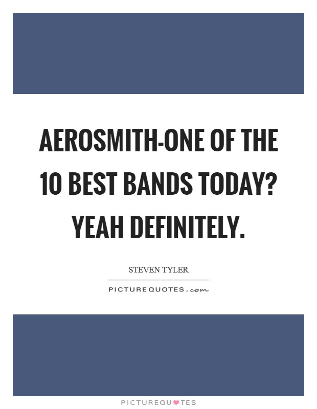 Aerosmith-one of the 10 best bands today? Yeah definitely Picture Quote #1