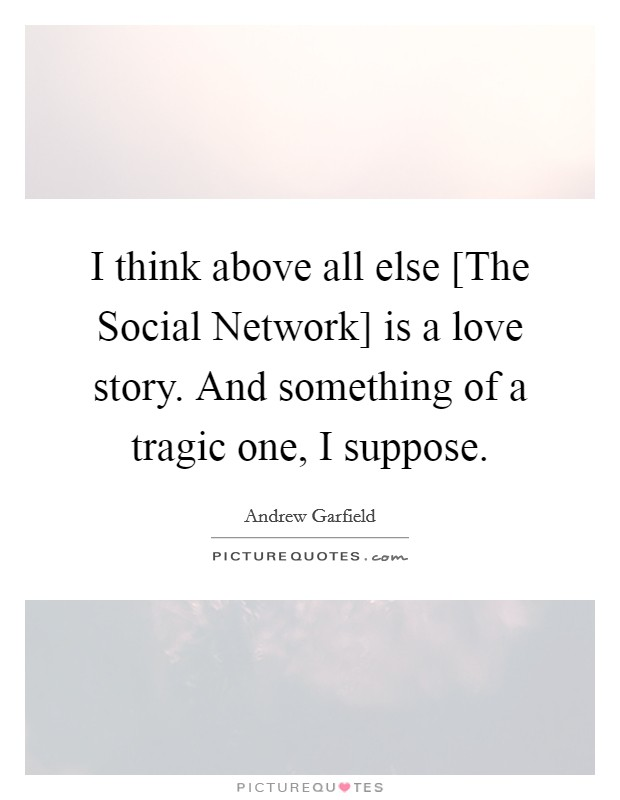 I think above all else [The Social Network] is a love story. And something of a tragic one, I suppose Picture Quote #1