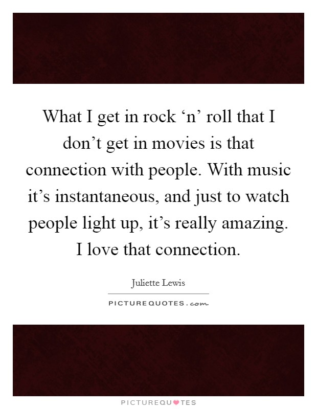 What I get in rock 'n' roll that I don't get in movies is that connection with people. With music it's instantaneous, and just to watch people light up, it's really amazing. I love that connection Picture Quote #1
