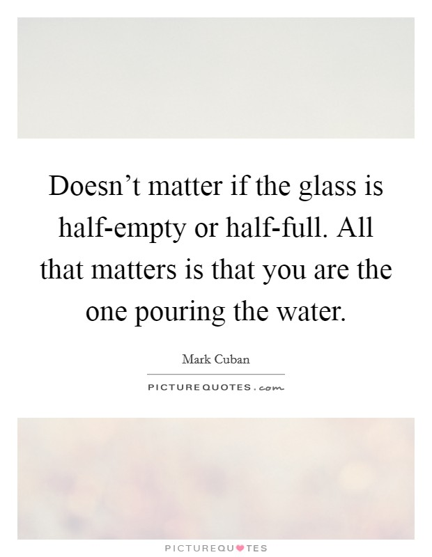 Doesn't matter if the glass is half-empty or half-full. All that matters is that you are the one pouring the water Picture Quote #1