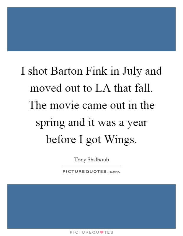I shot Barton Fink in July and moved out to LA that fall. The movie came out in the spring and it was a year before I got Wings Picture Quote #1