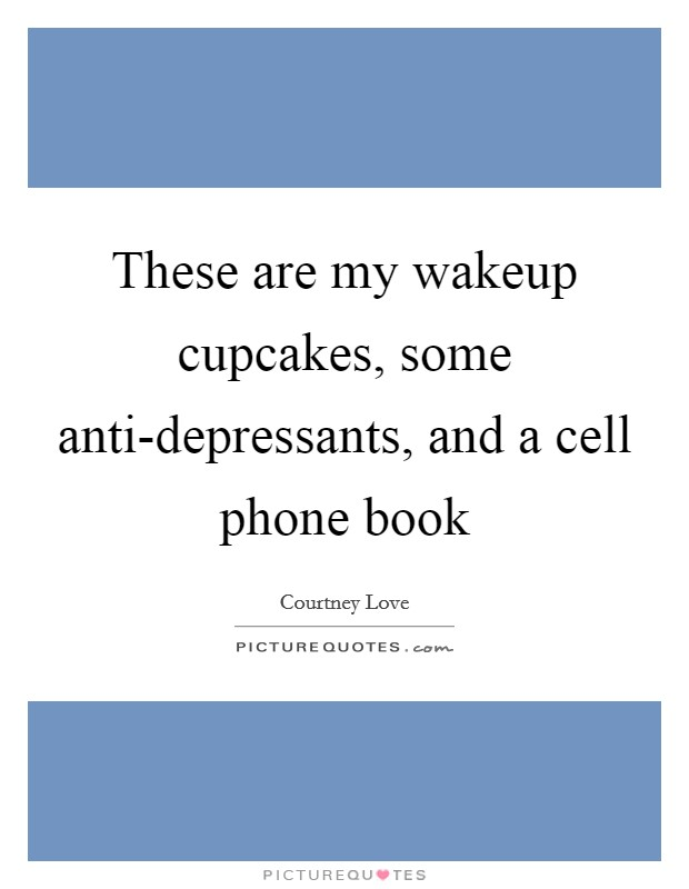 These are my wakeup cupcakes, some anti-depressants, and a cell phone book Picture Quote #1
