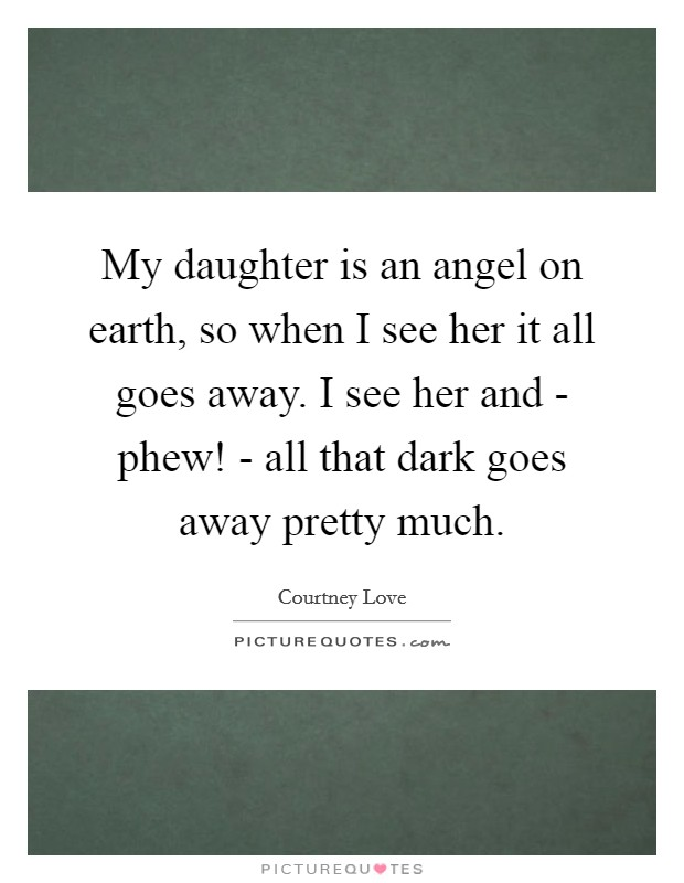 My daughter is an angel on earth, so when I see her it all goes away. I see her and - phew! - all that dark goes away pretty much Picture Quote #1
