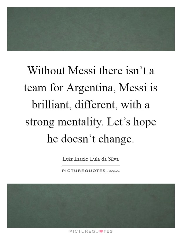Without Messi there isn't a team for Argentina, Messi is brilliant, different, with a strong mentality. Let's hope he doesn't change Picture Quote #1