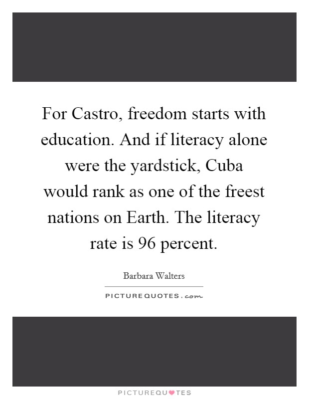 For Castro, freedom starts with education. And if literacy alone were the yardstick, Cuba would rank as one of the freest nations on Earth. The literacy rate is 96 percent Picture Quote #1