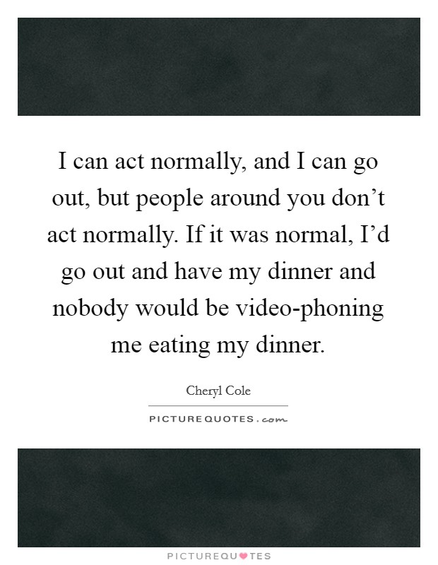 I can act normally, and I can go out, but people around you don't act normally. If it was normal, I'd go out and have my dinner and nobody would be video-phoning me eating my dinner Picture Quote #1