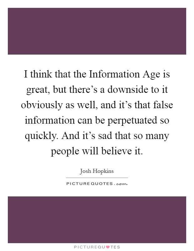 I think that the Information Age is great, but there's a downside to it obviously as well, and it's that false information can be perpetuated so quickly. And it's sad that so many people will believe it Picture Quote #1