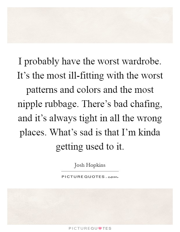 I probably have the worst wardrobe. It's the most ill-fitting with the worst patterns and colors and the most nipple rubbage. There's bad chafing, and it's always tight in all the wrong places. What's sad is that I'm kinda getting used to it Picture Quote #1