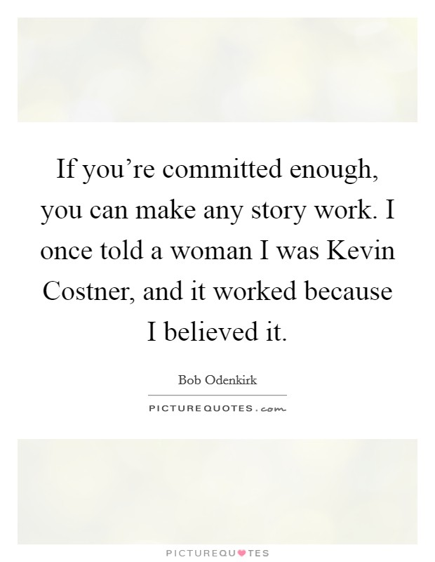 If you're committed enough, you can make any story work. I once told a woman I was Kevin Costner, and it worked because I believed it Picture Quote #1