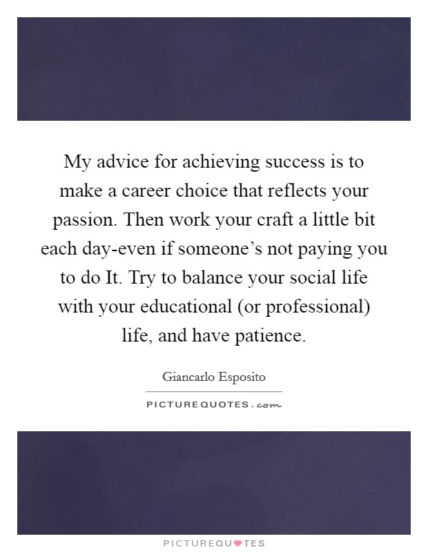 My advice for achieving success is to make a career choice that reflects your passion. Then work your craft a little bit each day-even if someone's not paying you to do It. Try to balance your social life with your educational (or professional) life, and have patience Picture Quote #1