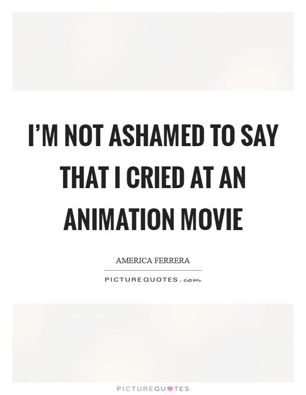 I'm not ashamed to say that I cried at an animation movie Picture Quote #1