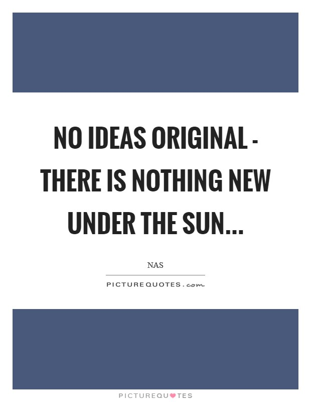 No Ideas original - there is nothing new under the sun Picture Quote #1