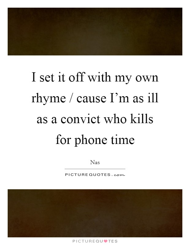 I set it off with my own rhyme / cause I'm as ill as a convict who kills for phone time Picture Quote #1