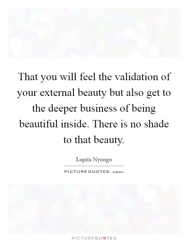 That you will feel the validation of your external beauty but also get to the deeper business of being beautiful inside. There is no shade to that beauty Picture Quote #1
