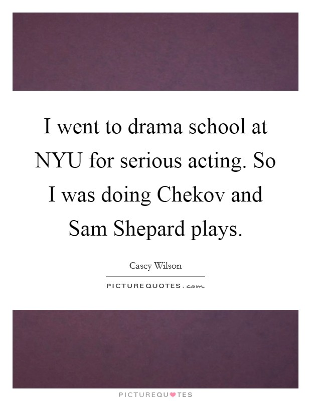 I went to drama school at NYU for serious acting. So I was doing Chekov and Sam Shepard plays Picture Quote #1