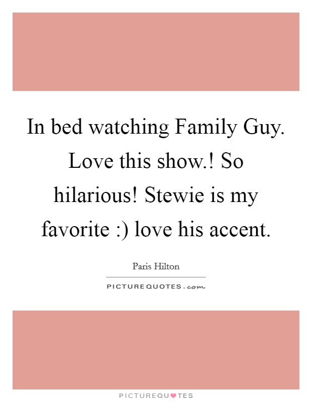In bed watching Family Guy. Love this show.! So hilarious! Stewie is my favorite :) love his accent Picture Quote #1