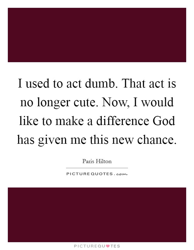 I used to act dumb. That act is no longer cute. Now, I would like to make a difference God has given me this new chance Picture Quote #1