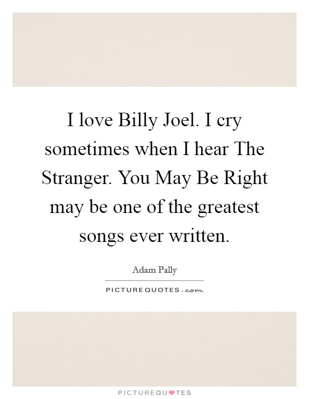 I love Billy Joel. I cry sometimes when I hear The Stranger. You May Be Right may be one of the greatest songs ever written Picture Quote #1