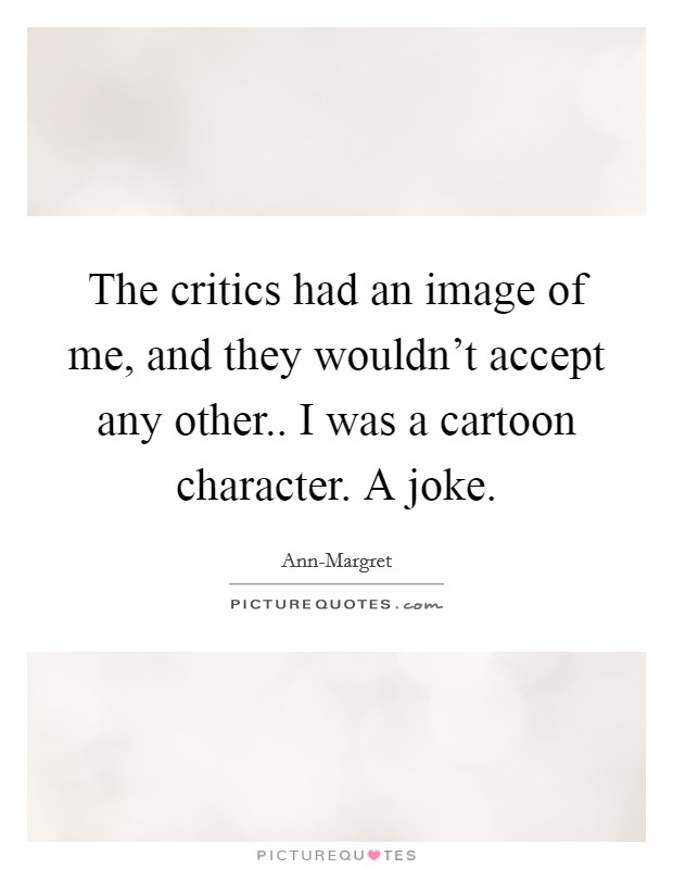 The critics had an image of me, and they wouldn't accept any other.. I was a cartoon character. A joke Picture Quote #1