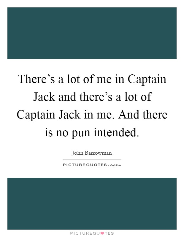 There's a lot of me in Captain Jack and there's a lot of Captain Jack in me. And there is no pun intended Picture Quote #1