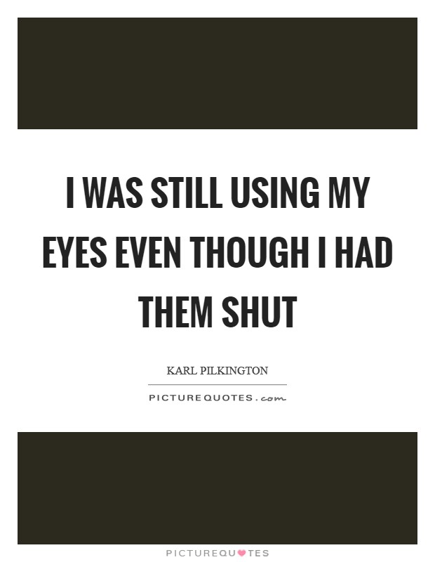 I was still using my eyes even though I had them shut Picture Quote #1
