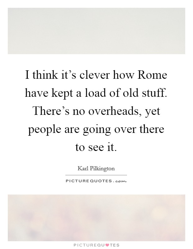 I think it's clever how Rome have kept a load of old stuff. There's no overheads, yet people are going over there to see it Picture Quote #1