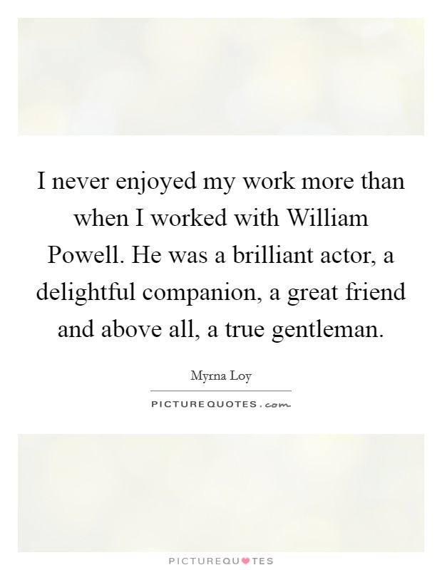 I never enjoyed my work more than when I worked with William Powell. He was a brilliant actor, a delightful companion, a great friend and above all, a true gentleman Picture Quote #1