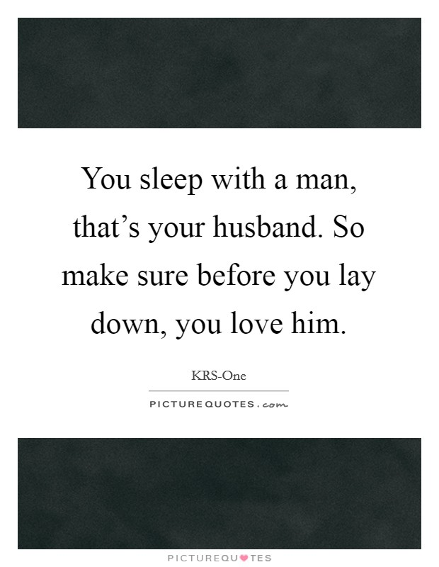 You sleep with a man, that's your husband. So make sure before you lay down, you love him Picture Quote #1