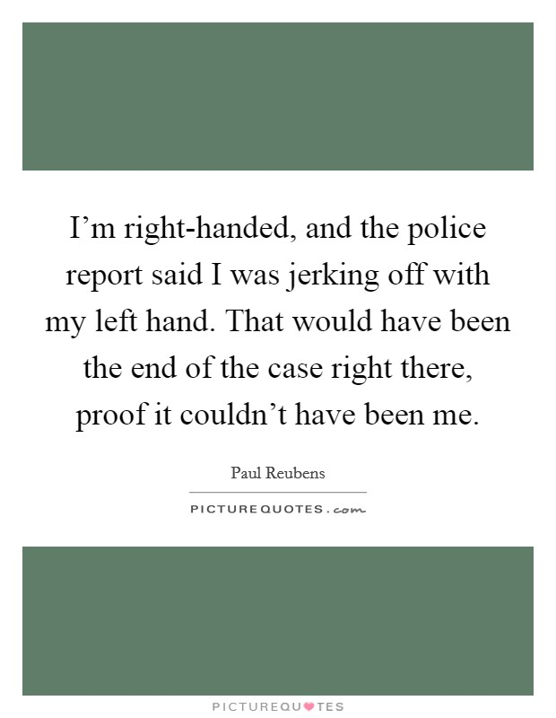 I'm right-handed, and the police report said I was jerking off with my left hand. That would have been the end of the case right there, proof it couldn't have been me Picture Quote #1